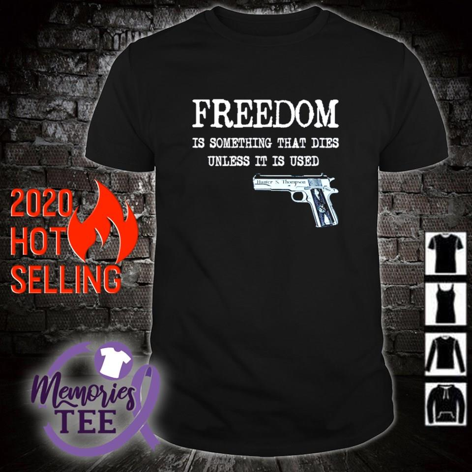 Gun freedom is something that dies unless it is used shirt