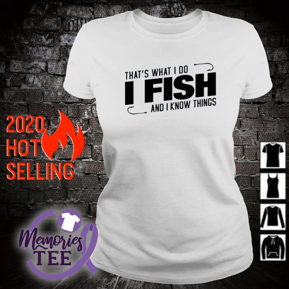 That's what I do I fish and I know things s ladies-tee