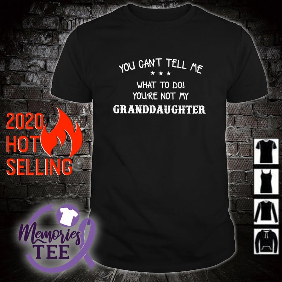 You can't tell me what to do you're not my Granddaughter shirt