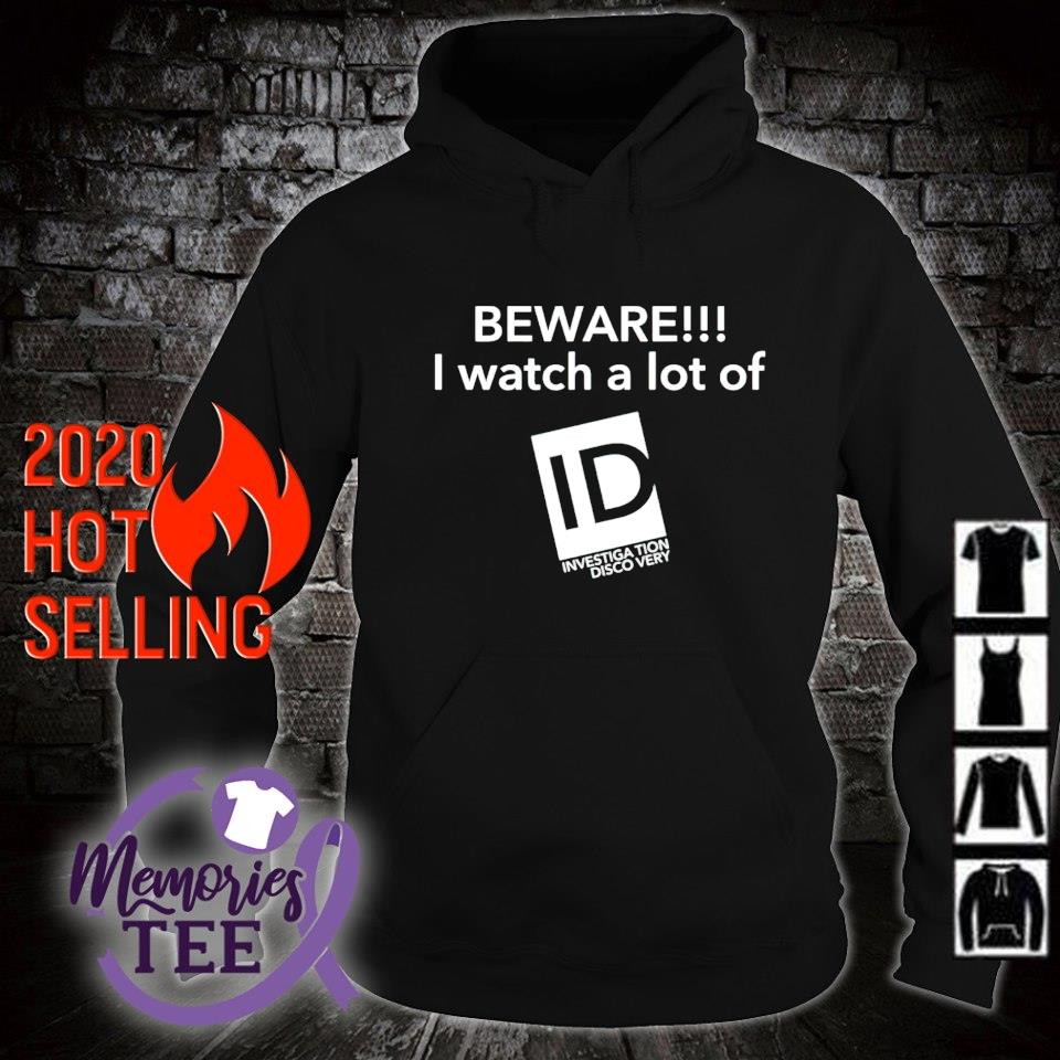 Beware I watch a lot of Investigation Discovery s hoodie
