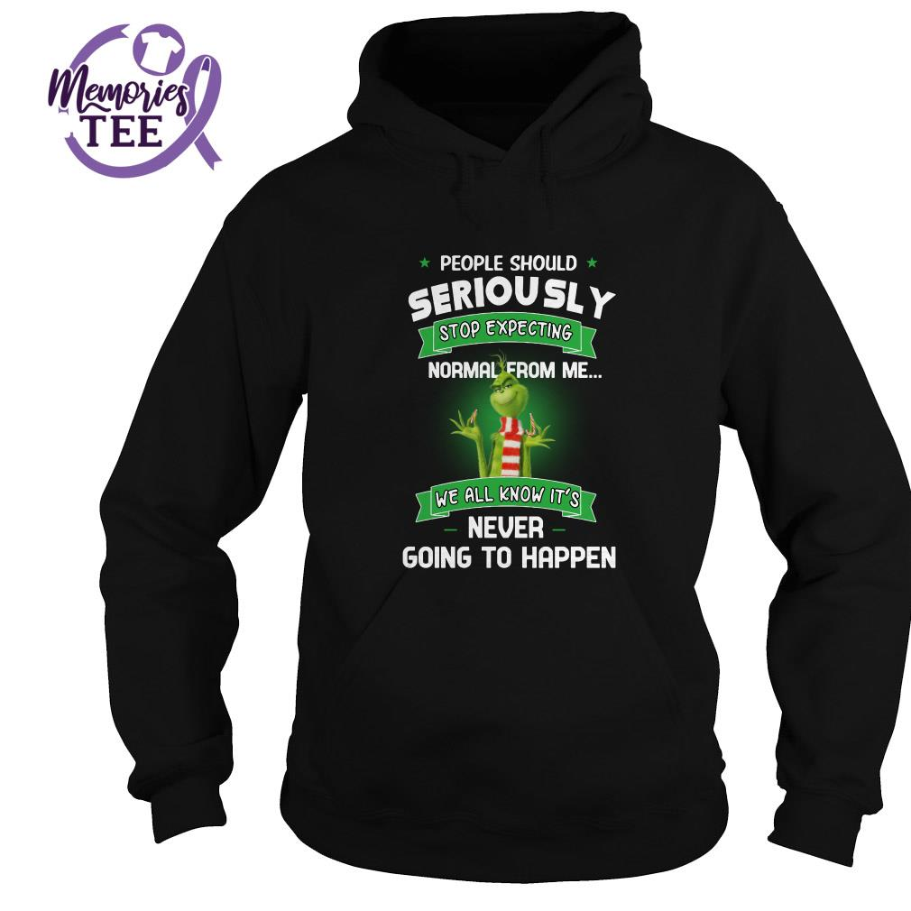 Grinch people should seriously stop expecting normal from me we all know Hoodie