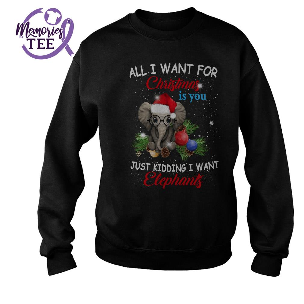 All I want for Christmas is you just kidding I want Elephants ugly sweater