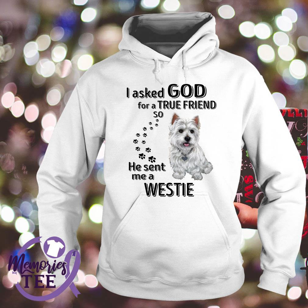 I asked God for a true friend so he sent me a West Highland White Terrier Hoodie