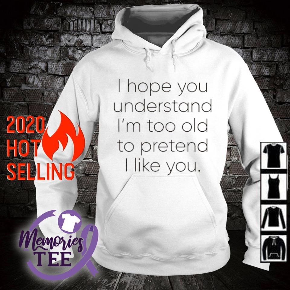 I hope you understand I'm too old to pretend I like you s hoodie
