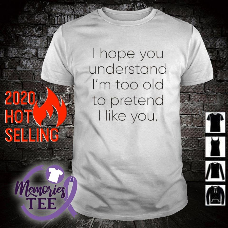 I hope you understand I'm too old to pretend I like you shirt