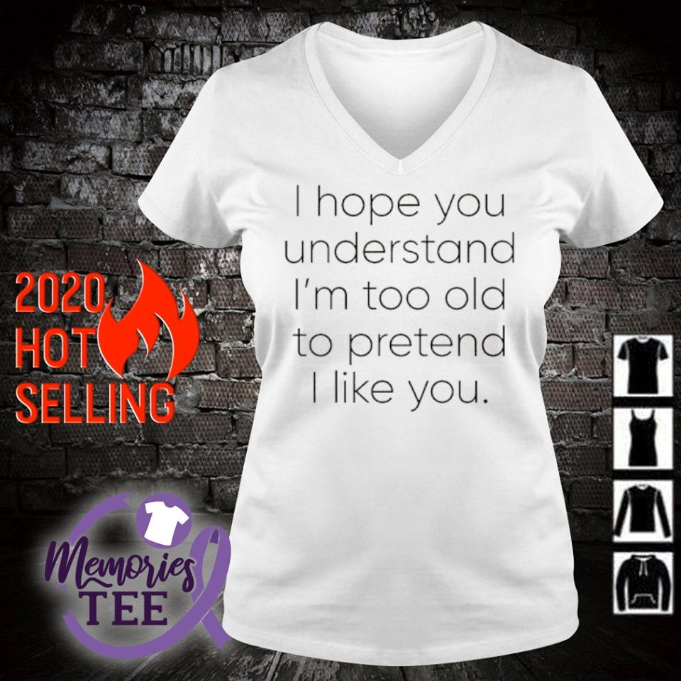 I hope you understand I'm too old to pretend I like you s v-neck t-shirt