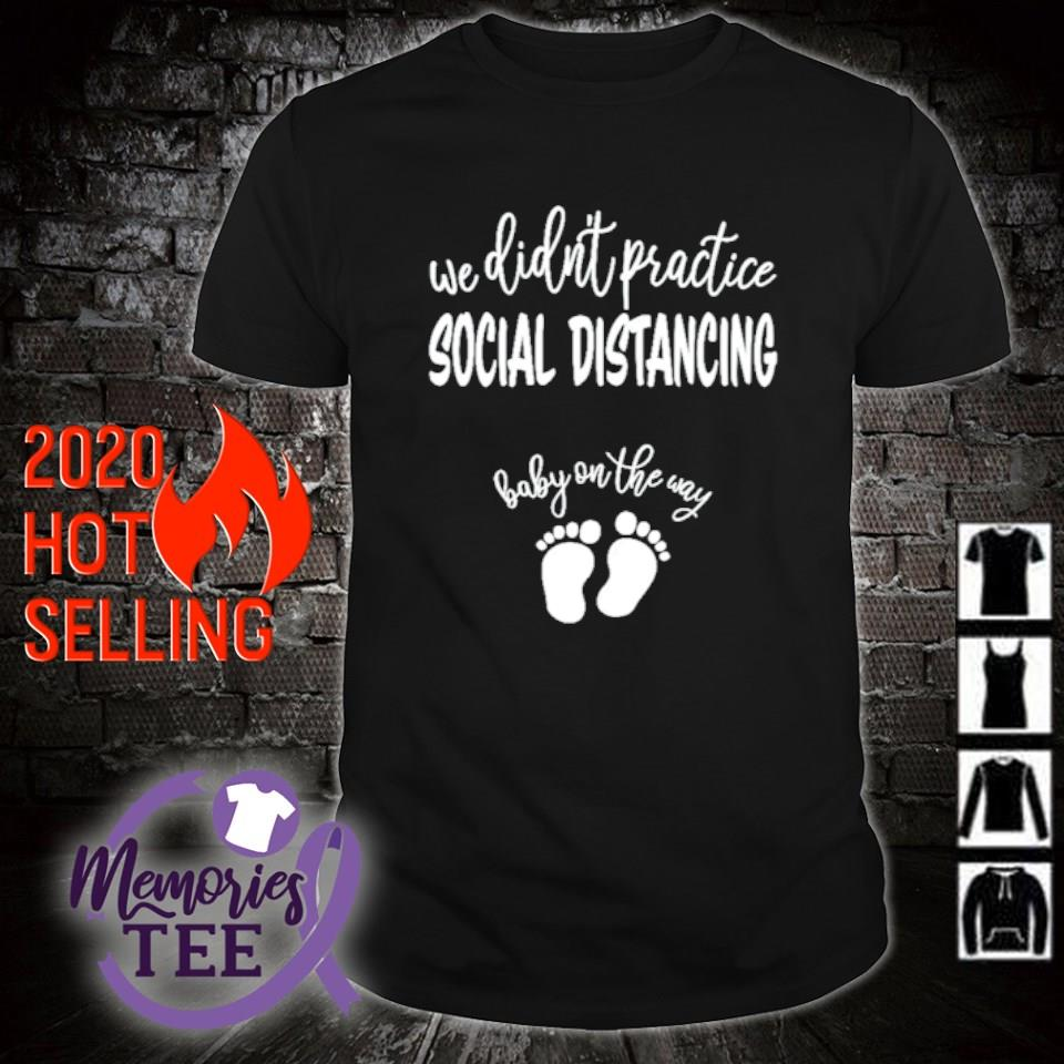 We didn't practice social distancing baby on the way shirt