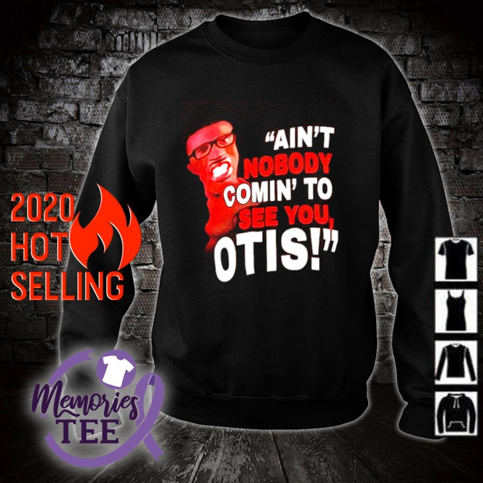 Ain't nobody comin' to see you otis s sweater