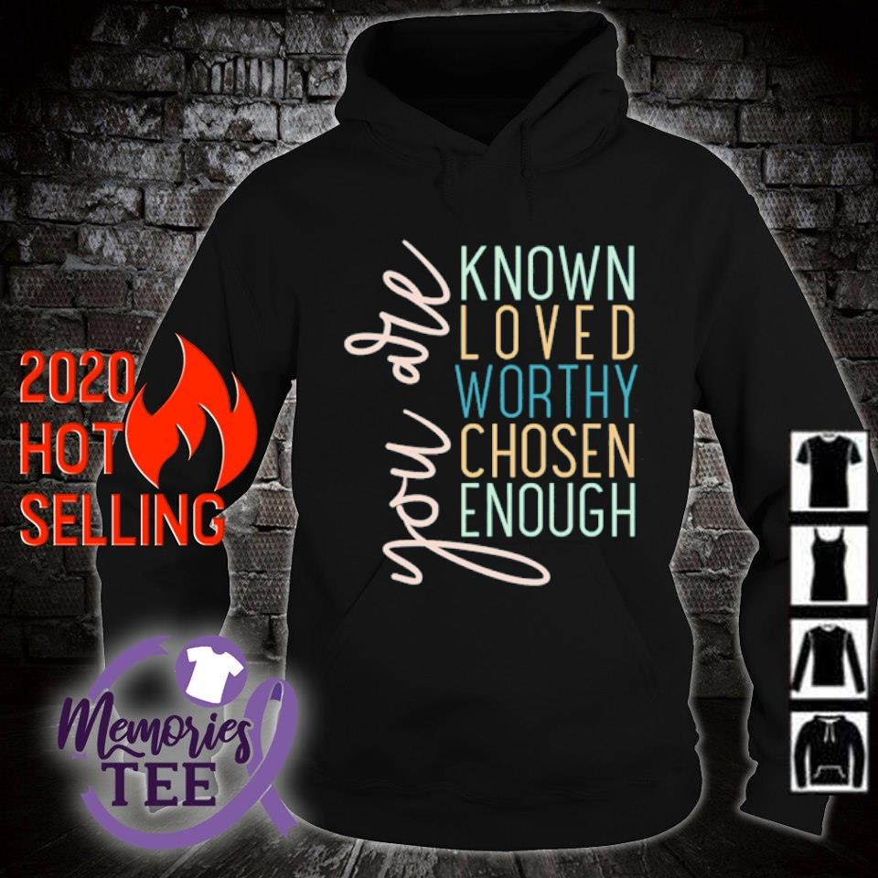 You are known loved worthy chosen enough s hoodie