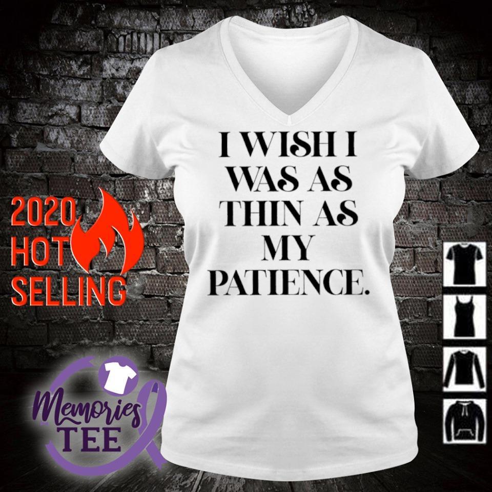 I wish I was as thin as my patience s v-neck t-shirt