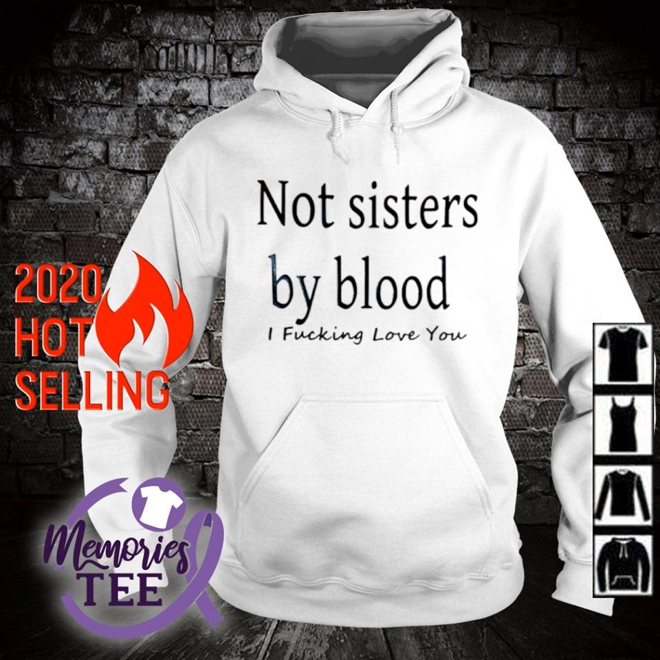 Not sisters by blood I fucking love you s hoodie