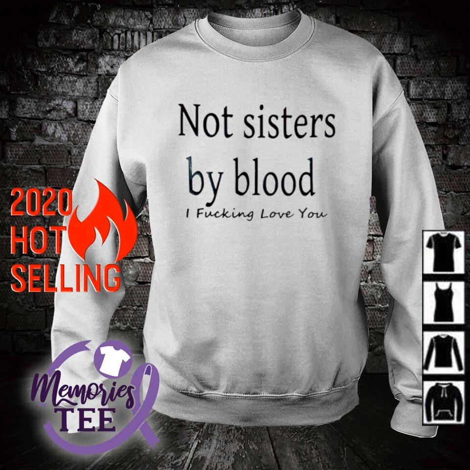 Not sisters by blood I fucking love you s sweater
